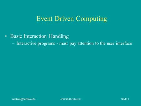 Lecture 2Slide 1 Event Driven Computing Basic Interaction Handling –Interactive programs - must pay attention to the user interface.