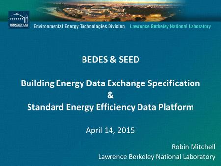 BEDES & SEED Building Energy Data Exchange Specification & Standard Energy Efficiency Data Platform April 14, 2015 Robin Mitchell Lawrence Berkeley National.