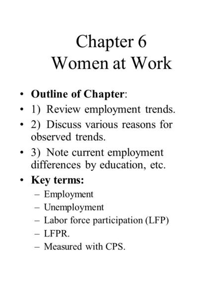 Chapter 6 Women at Work Outline of Chapter: 1) Review employment trends. 2) Discuss various reasons for observed trends. 3) Note current employment differences.