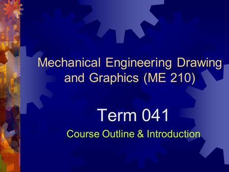 Mechanical Engineering Drawing and Graphics (ME 210) Term 041 Course Outline & Introduction.