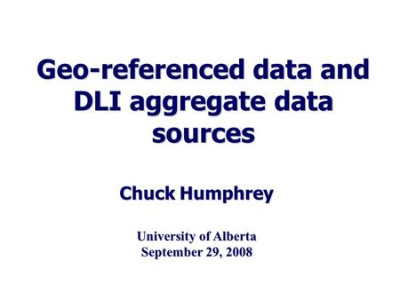 Geo-referenced data and DLI aggregate data sources Chuck Humphrey University of Alberta September 29, 2008.