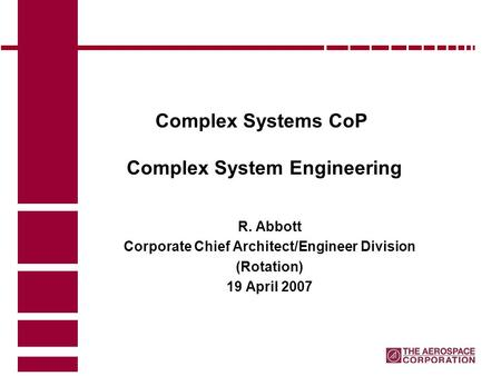 Complex Systems CoP Complex System Engineering R. Abbott Corporate Chief Architect/Engineer Division (Rotation) 19 April 2007.