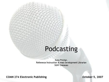 Podcasting Kate Pitcher, Reference/Instruction & Web Development Librarian SUNY Geneseo COMN 274 Electronic PublishingOctober 5, 2007.