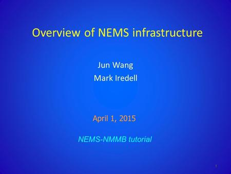 Overview of NEMS infrastructure Jun Wang Mark Iredell NEMS-NMMB tutorial April 1, 2015 1.
