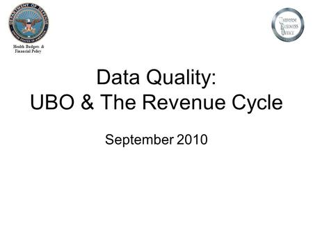 Health Budgets & Financial Policy Data Quality: UBO & The Revenue Cycle September 2010.