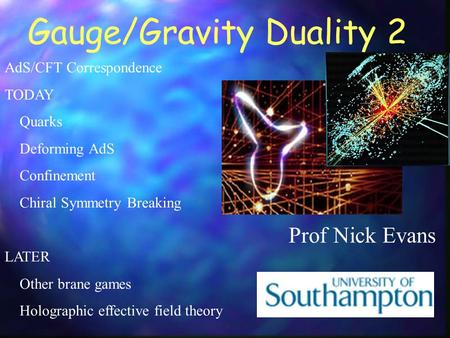 Gauge/Gravity Duality 2 Prof Nick Evans AdS/CFT Correspondence TODAY Quarks Deforming AdS Confinement Chiral Symmetry Breaking LATER Other brane games.