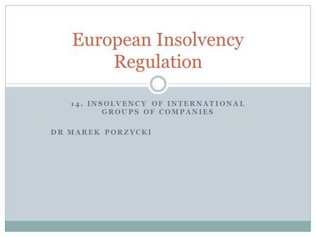 14. INSOLVENCY OF INTERNATIONAL GROUPS OF COMPANIES DR MAREK PORZYCKI European Insolvency Regulation.