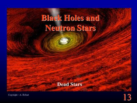 13 Black Holes and Neutron Stars Dead Stars Copyright – A. Hobart.