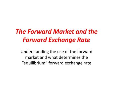 "The Forward Market and the Forward Exchange Rate Understanding the use of the forward market and what determines the ""equilibrium"" forward exchange rate."
