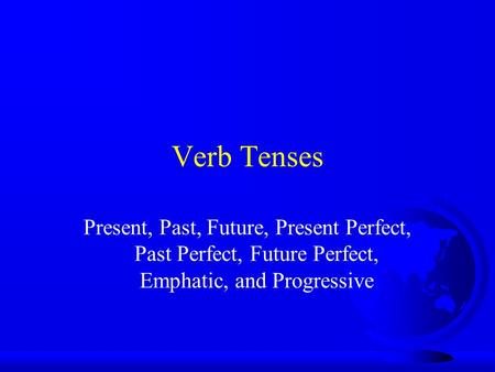 Verb Tenses Present, Past, Future, Present Perfect, Past Perfect, Future Perfect, Emphatic, and Progressive.