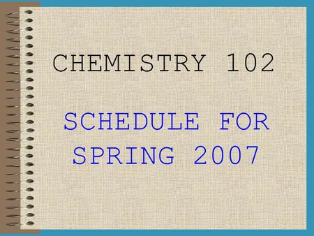 CHEMISTRY 102 SCHEDULE FOR SPRING 2007. WEEK I (Jan 8 th – Jan 12 th ) LAB: Intro to Lab, Lab Check-In, Molit #1: Reaction RatesReaction Rates DAY 1:
