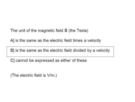 The unit of the magnetic field B (the Tesla) A] is the same as the electric field times a velocity B] is the same as the electric field divided by a velocity.