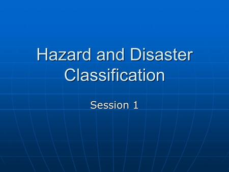 Hazard and Disaster Classification Session 1. Major Categories Natural Hazards Natural Hazards Anthropogenic Non-Intentional Anthropogenic Non-Intentional.