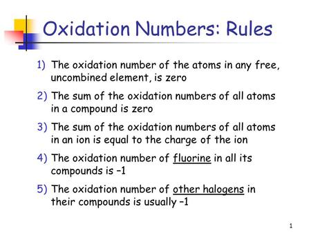 1 Oxidation Numbers: Rules 1)The oxidation number of the atoms in any free, uncombined element, is zero 2)The sum of the oxidation numbers of all atoms.
