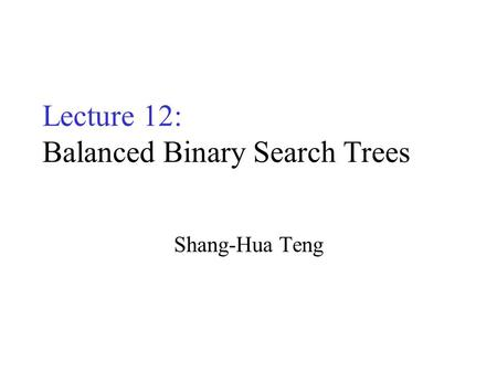 Lecture 12: Balanced Binary Search Trees Shang-Hua Teng.