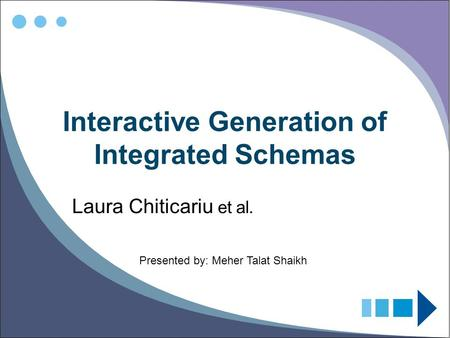 Interactive Generation of Integrated Schemas Laura Chiticariu et al. Presented by: Meher Talat Shaikh.