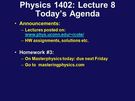 Physics 1402: Lecture 8 Today's Agenda Announcements: –Lectures posted on: www.phys.uconn.edu/~rcote/ www.phys.uconn.edu/~rcote/ –HW assignments, solutions.
