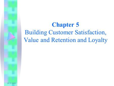 18/3/2003 Chapter 5 Building Customer Satisfaction, Value and Retention and Loyalty.