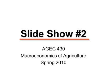 Slide Show #2 AGEC 430 Macroeconomics of Agriculture Spring 2010.