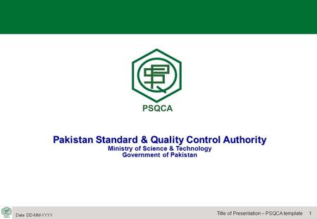 1Title of Presentation – PSQCA template Date: DD-MM-YYYY Pakistan Standard & Quality Control Authority Ministry of Science & Technology Government of Pakistan.