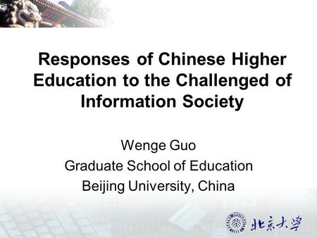 Responses of Chinese Higher Education to the Challenged of Information Society Wenge Guo Graduate School of Education Beijing University, China.