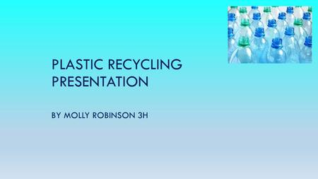 PLASTIC RECYCLING PRESENTATION BY MOLLY ROBINSON 3H.