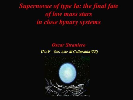 Supernovae of type Ia: the final fate of low mass stars in close bynary systems Oscar Straniero INAF – Oss. Astr. di Collurania (TE)