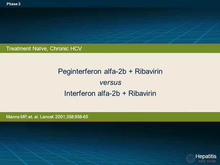 Hepatitis web study Hepatitis web study Peginterferon alfa-2b + Ribavirin versus Interferon alfa-2b + Ribavirin Phase 3 Treatment Naïve, Chronic HCV Manns.