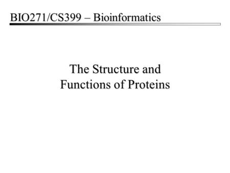 The Structure and Functions of Proteins BIO271/CS399 – Bioinformatics.
