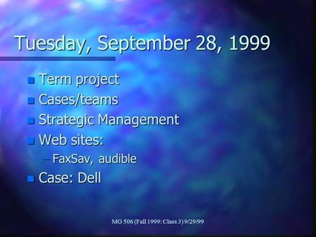 MG 506 (Fall 1999: Class 3) 9/29/99 Tuesday, September 28, 1999 n Term project n Cases/teams n Strategic Management n Web sites: –FaxSav, audible n Case: