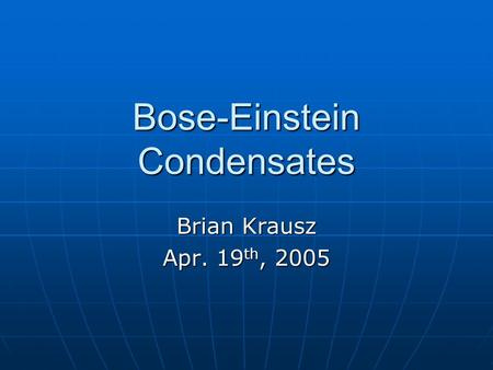 Bose-Einstein Condensates Brian Krausz Apr. 19 th, 2005.