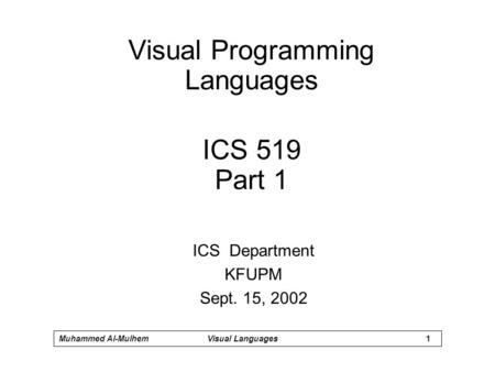 1 Muhammed Al-MulhemVisual <strong>Languages</strong> Visual Programming <strong>Languages</strong> ICS 519 Part 1 ICS Department KFUPM Sept. 15, 2002.