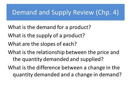 Demand and Supply Review (Chp. 4) What is the demand for a product? What is the supply of a product? What are the slopes of each? What is the relationship.