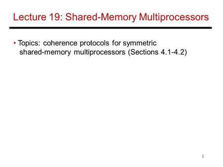 1 Lecture 19: Shared-Memory Multiprocessors Topics: coherence protocols for symmetric shared-memory multiprocessors (Sections 4.1-4.2)