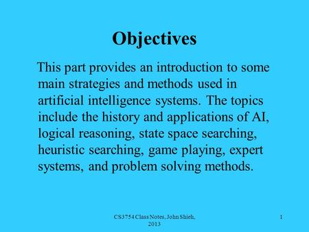 CS3754 Class Notes, John Shieh, 2013 1 Objectives This part provides an introduction to some main strategies and methods used in artificial intelligence.