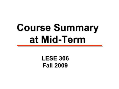 Course Summary at Mid-Term LESE 306 Fall 2009 Slide Show #1.