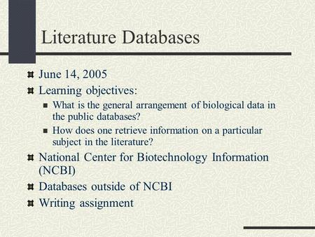 Literature Databases June 14, 2005 Learning objectives: What is the general arrangement of biological data in the public databases? How does one retrieve.