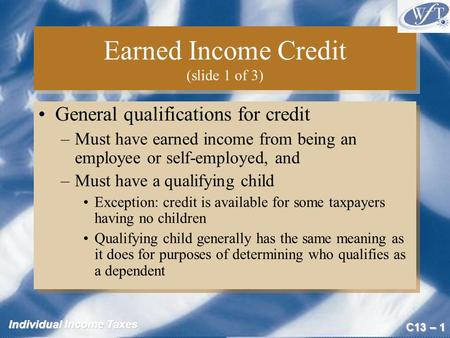 C13 – 1 Individual Income Taxes Earned Income Credit (slide 1 of 3) General qualifications for credit –Must have earned income from being an employee or.