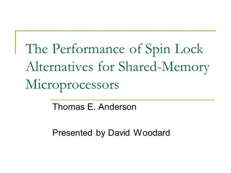 The Performance of Spin Lock Alternatives for Shared-Memory Microprocessors Thomas E. Anderson Presented by David Woodard.