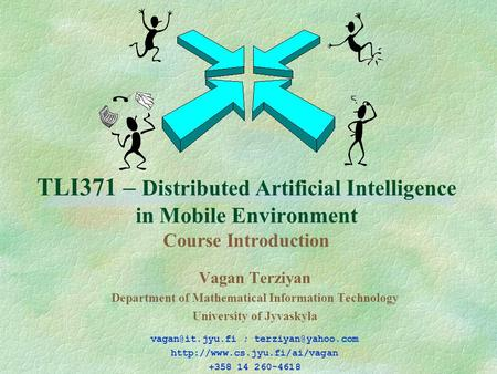 TLI371 – Distributed Artificial Intelligence in Mobile Environment Course Introduction Vagan Terziyan Department of Mathematical Information Technology.