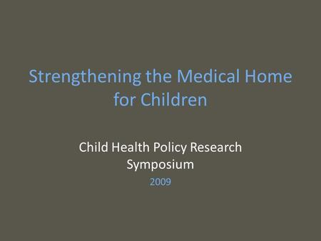 Strengthening the Medical Home for Children Child Health Policy Research Symposium 2009.