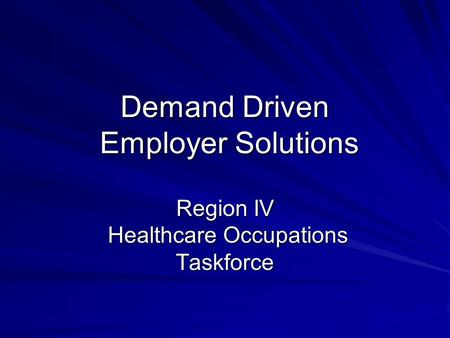 Demand Driven Employer Solutions Region IV Healthcare Occupations Taskforce.