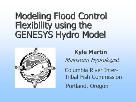 Modeling Flood Control Flexibility using the GENESYS Hydro Model Kyle Martin Mainstem Hydrologist Columbia River Inter- Tribal Fish Commission Portland,