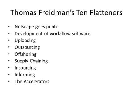 Thomas Freidman's Ten Flatteners Netscape goes public Development of work-flow software Uploading Outsourcing Offshoring Supply Chaining Insourcing Informing.