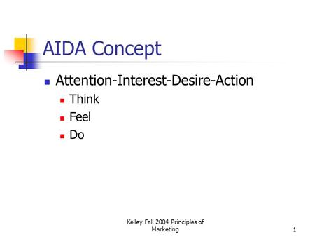 Kelley Fall 2004 Principles of Marketing1 AIDA Concept Attention-Interest-Desire-Action Think Feel Do.