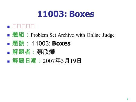 1 11003: Boxes ★★★☆☆ 題組: Problem Set Archive with Online Judge 題號: 11003: Boxes 解題者:蔡欣燁 解題日期: 2007 年 3 月 19 日.