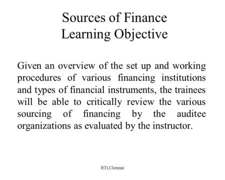 RTI,Chennai Sources of Finance Learning Objective Given an overview of the set up and working procedures of various financing institutions and types of.