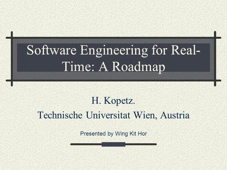 Software Engineering for Real- Time: A Roadmap H. Kopetz. Technische Universitat Wien, Austria Presented by Wing Kit Hor.