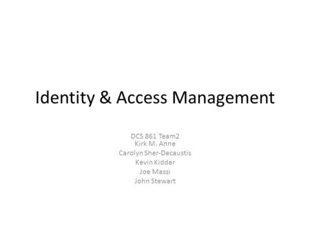 Identity & Access Management DCS 861 Team2 Kirk M. Anne Carolyn Sher-Decaustis Kevin Kidder Joe Massi John Stewart.