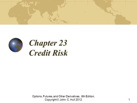 Chapter 23 Credit Risk Options, Futures, and Other Derivatives, 8th Edition, Copyright © John C. Hull 2012.